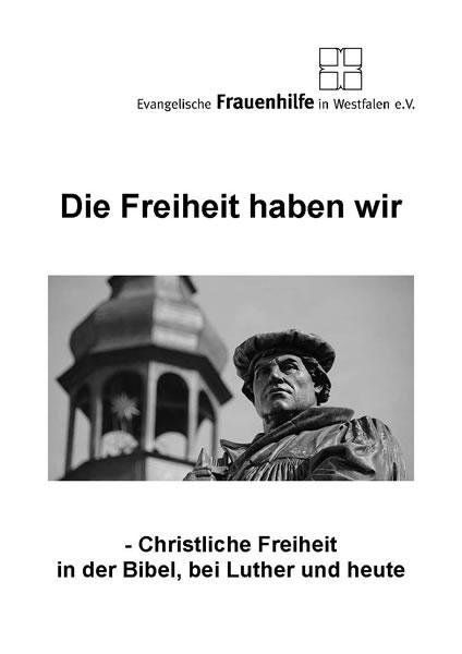 Die Freiheit haben wir - Christliche Freiheit in der Bibel, bei Luther und heute